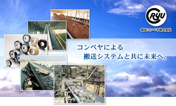 沖縄県沖縄市所在の琉球コンベヤ株式会社では、皆様方の生産工場搬送ラインのコンベヤを中心に、火力発電所の大型コンベヤ~食品工場の小型コンベヤまで幅広く取り扱っております。 新設プラントコンベヤラインの仕様設計並びに既設プラントコンベヤラインの「不具合点の調査・対策・補修・試運転調整」まで、常にお客様の生産工場が安全で無駄の無い活躍が発揮できるよう、日夜を問わず緊急体制で取り組んでおります。 コンベヤによる搬送システムと共に未来へ。