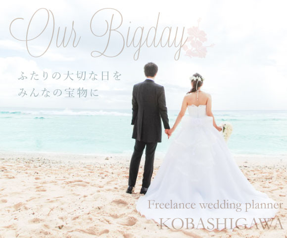 Our Bigday ふたりの大切な日をみんなの宝物に freelance wedding planner KOBASHIGAWA